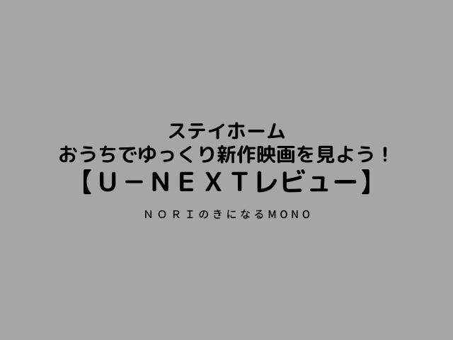 ステイホーム!おうちでゆっくり新作映画を見よう!【U-NEXTレビュー】